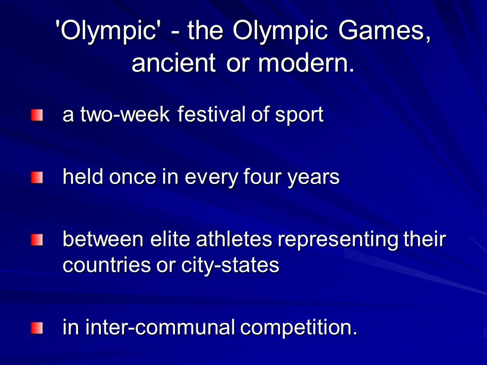 'Olympic' - the Olympic Games, ancient or modern. a two-week festival of sport held once in every four years between elite athletes representing their