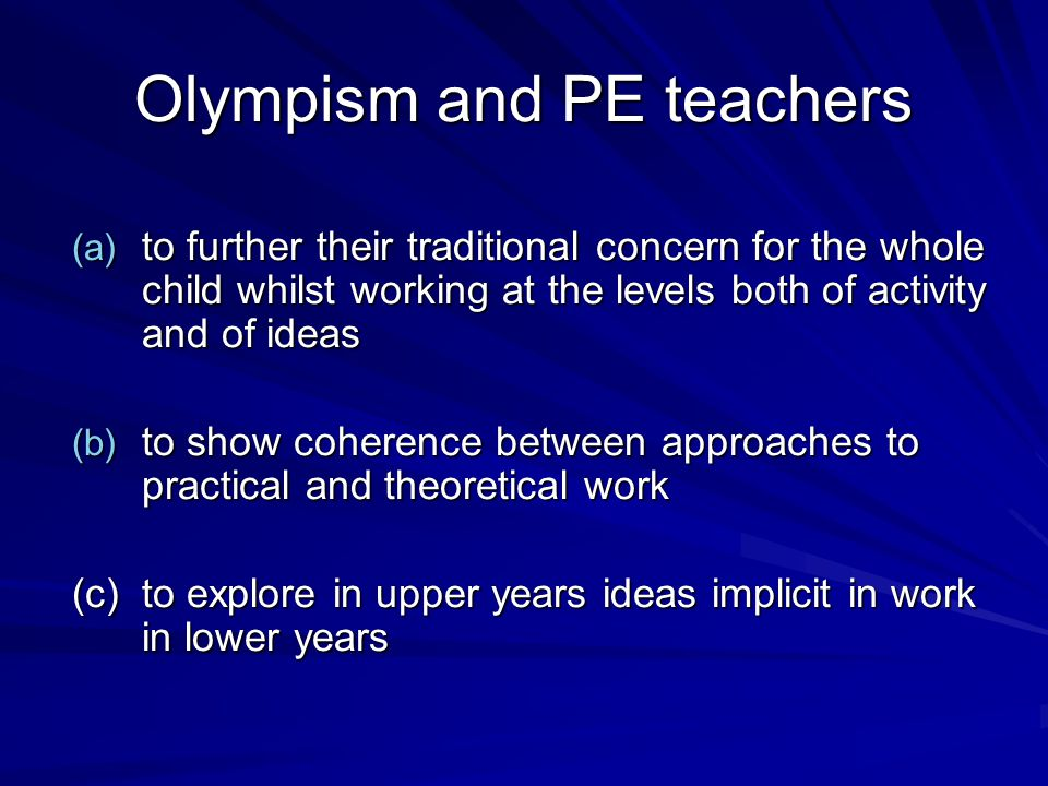 Olympism and PE teachers (a) to further their traditional concern for the whole child whilst working at the levels both of activity and of ideas (b) to show coherence between approaches to practical and theoretical work (c)to explore in upper years ideas implicit in work in lower years