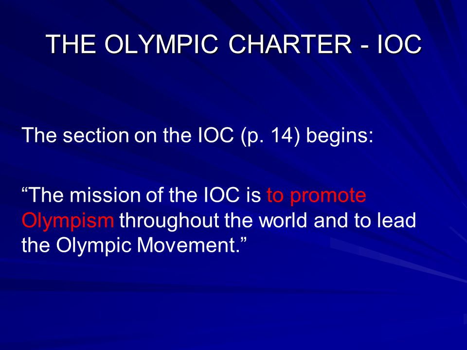 """THE OLYMPIC CHARTER - IOC The section on the IOC (p. 14) begins: """"The mission of the IOC is to promote Olympism throughout the world and to lead the O"""