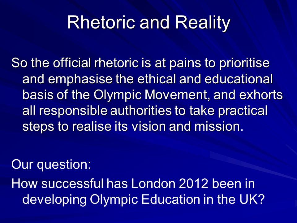 Rhetoric and Reality So the official rhetoric is at pains to prioritise and emphasise the ethical and educational basis of the Olympic Movement, and exhorts all responsible authorities to take practical steps to realise its vision and mission So the official rhetoric is at pains to prioritise and emphasise the ethical and educational basis of the Olympic Movement, and exhorts all responsible authorities to take practical steps to realise its vision and mission.
