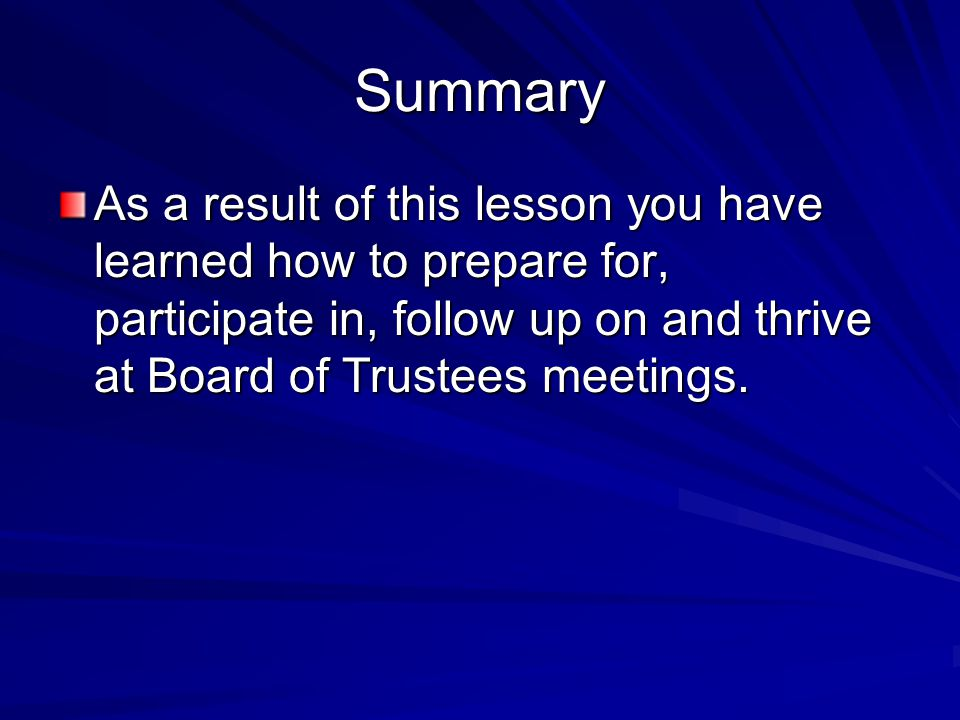 Summary As a result of this lesson you have learned how to prepare for, participate in, follow up on and thrive at Board of Trustees meetings.