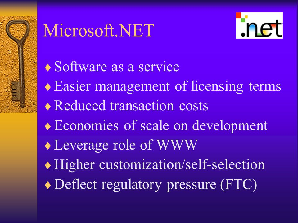 Microsoft.NET  Software as a service  Easier management of licensing terms  Reduced transaction costs  Economies of scale on development  Leverage role of WWW  Higher customization/self-selection  Deflect regulatory pressure (FTC)