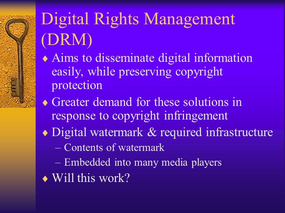Digital Rights Management (DRM)  Aims to disseminate digital information easily, while preserving copyright protection  Greater demand for these solutions in response to copyright infringement  Digital watermark & required infrastructure –Contents of watermark –Embedded into many media players  Will this work