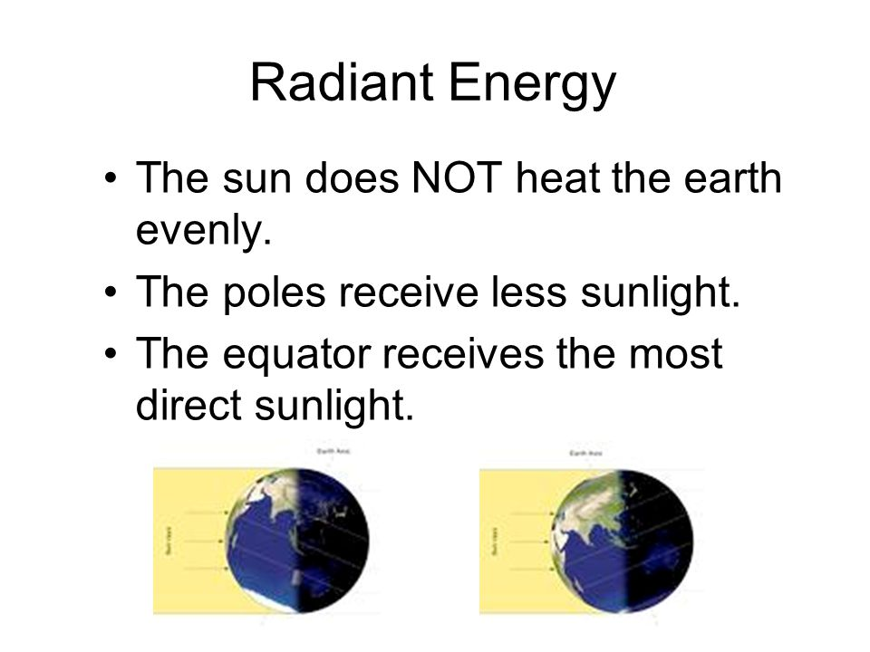 Radiant Energy The sun does NOT heat the earth evenly.
