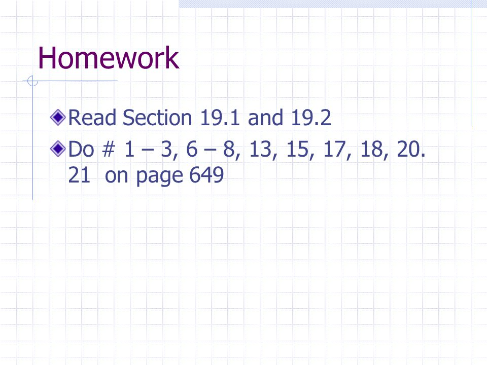 Homework Read Section 19.1 and 19.2 Do # 1 – 3, 6 – 8, 13, 15, 17, 18, 20. 21 on page 649