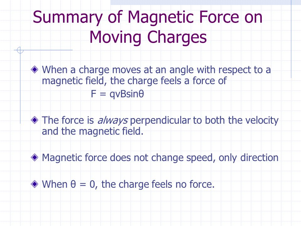 Summary of Magnetic Force on Moving Charges When a charge moves at an angle with respect to a magnetic field, the charge feels a force of F = qvBsinθ The force is always perpendicular to both the velocity and the magnetic field.