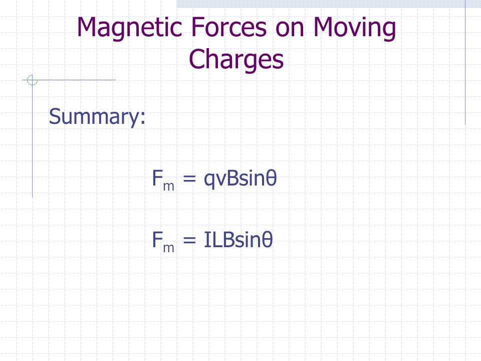 Magnetic Forces on Moving Charges Summary: F m = qvBsinθ F m = ILBsinθ