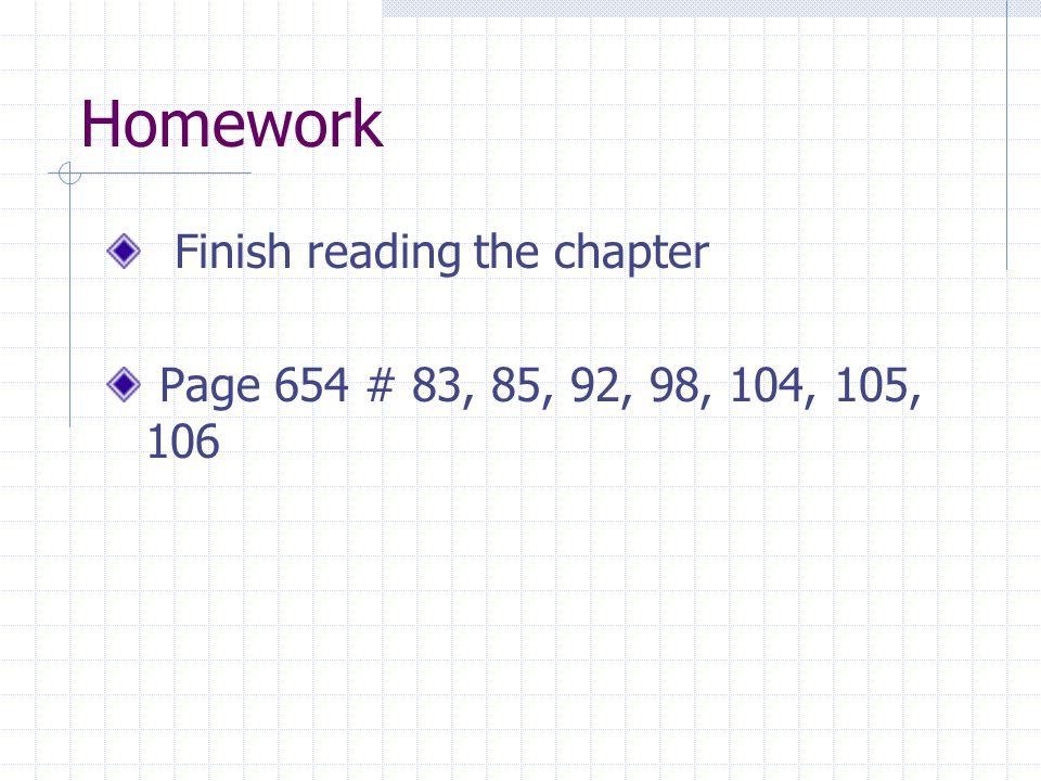 Homework Finish reading the chapter Page 654 # 83, 85, 92, 98, 104, 105, 106