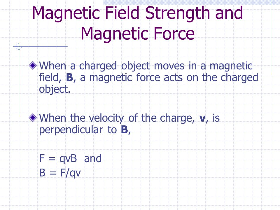 Magnetic Field Strength and Magnetic Force When a charged object moves in a magnetic field, B, a magnetic force acts on the charged object.