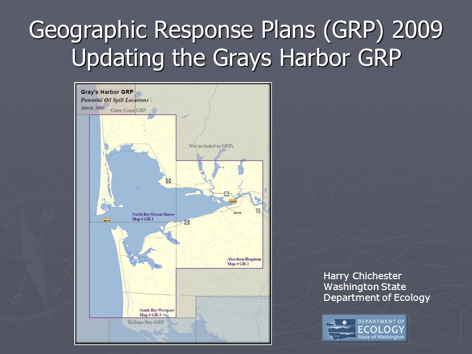 Geographic Response Plans (GRP) 2009 Updating the Grays Harbor GRP Harry Chichester Washington State Department of Ecology