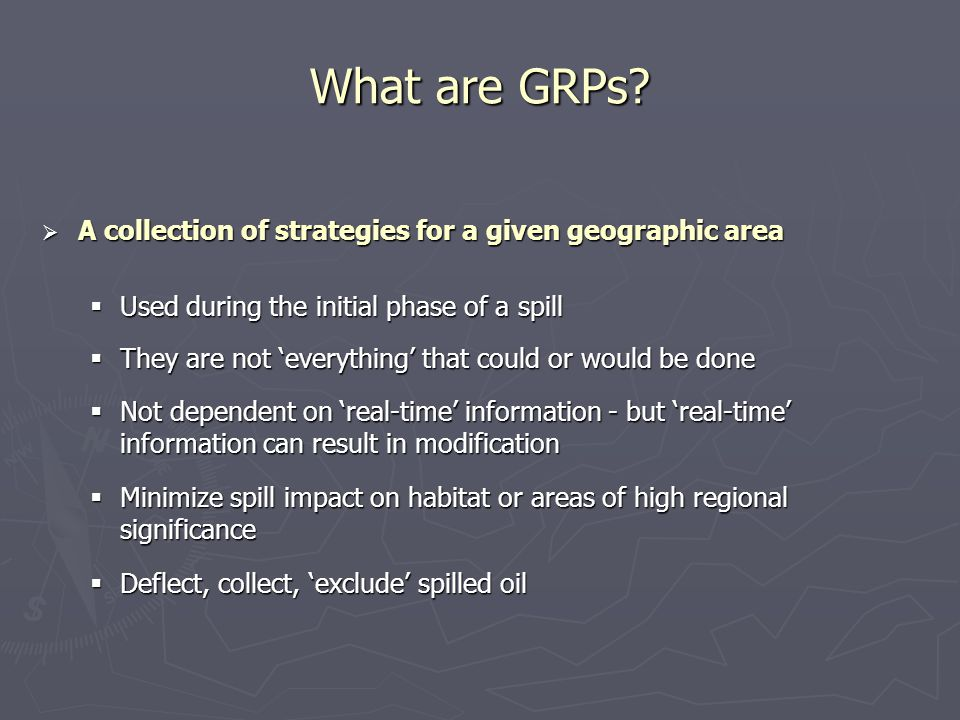 What are GRPs?  A collection of strategies for a given geographic area  Used during the initial phase of a spill  They are not 'everything' that co