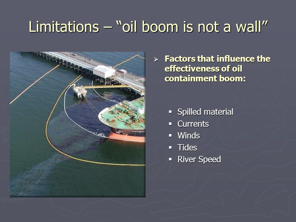 "Limitations – ""oil boom is not a wall""  Factors that influence the effectiveness of oil containment boom:  Spilled material  Currents  Winds  Tid"