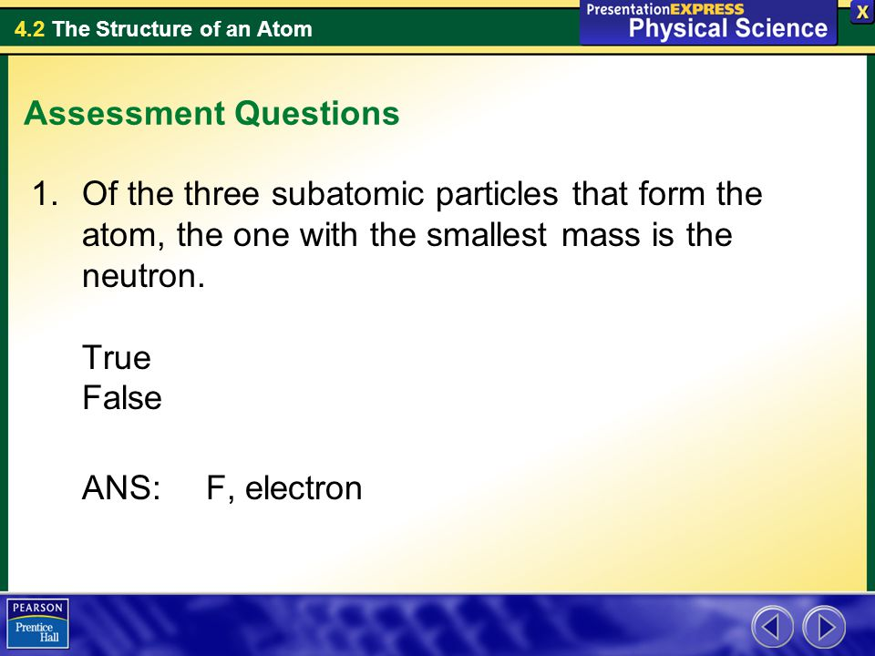4.2 The Structure of an Atom Assessment Questions 1.Of the three subatomic particles that form the atom, the one with the smallest mass is the neutron.