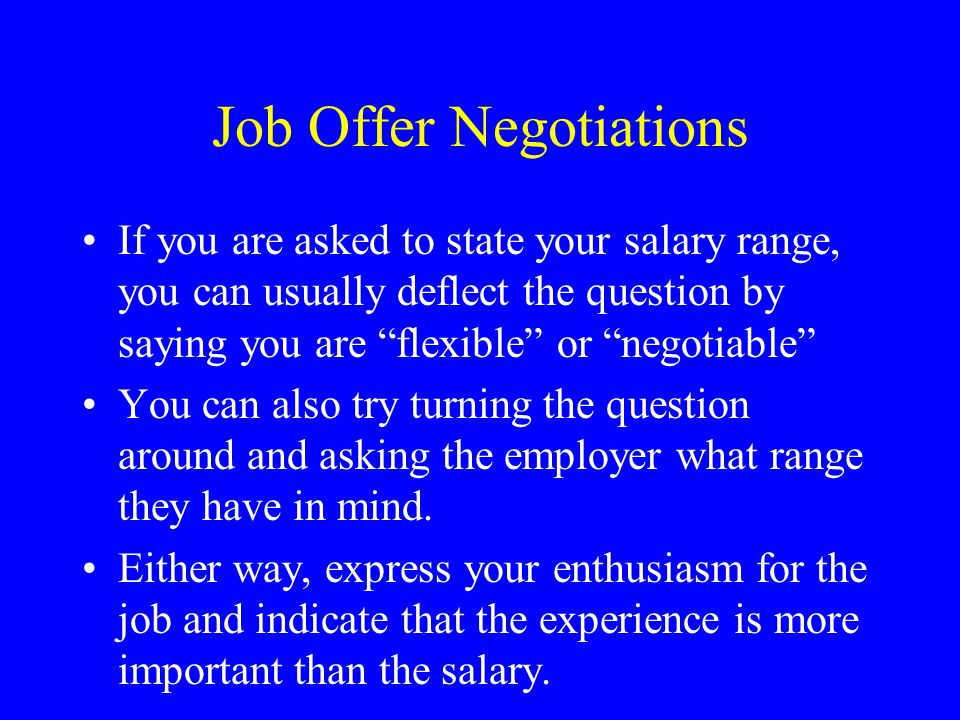 Job Offer Negotiations If you are asked to state your salary range, you can usually deflect the question by saying you are flexible or negotiable You can also try turning the question around and asking the employer what range they have in mind.