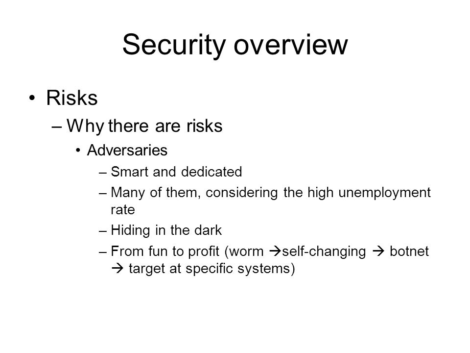 Security overview Risks –Why there are risks Adversaries –Smart and dedicated –Many of them, considering the high unemployment rate –Hiding in the dark –From fun to profit (worm  self-changing  botnet  target at specific systems)