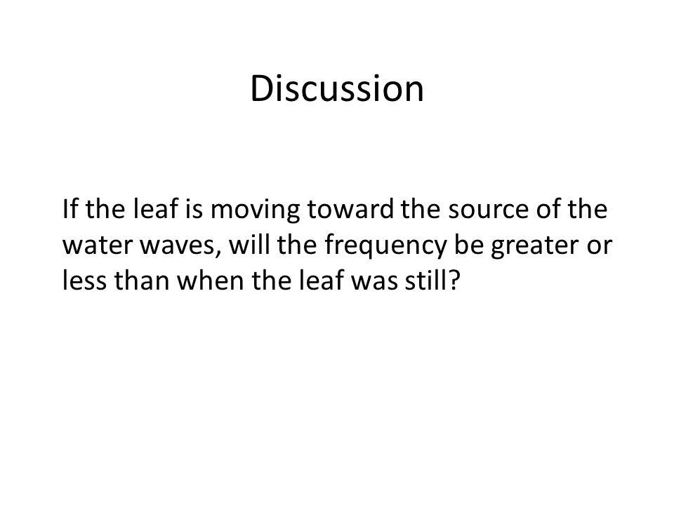 Discussion If the leaf is moving toward the source of the water waves, will the frequency be greater or less than when the leaf was still