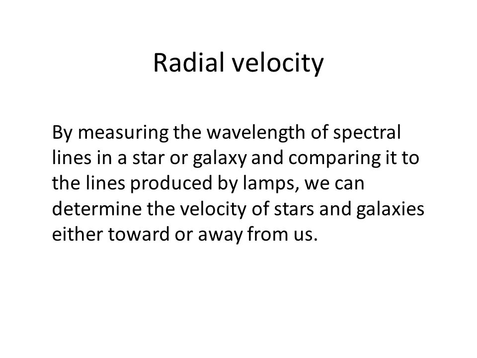 Radial velocity By measuring the wavelength of spectral lines in a star or galaxy and comparing it to the lines produced by lamps, we can determine the velocity of stars and galaxies either toward or away from us.