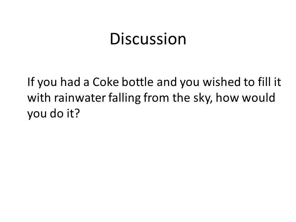 Discussion If you had a Coke bottle and you wished to fill it with rainwater falling from the sky, how would you do it