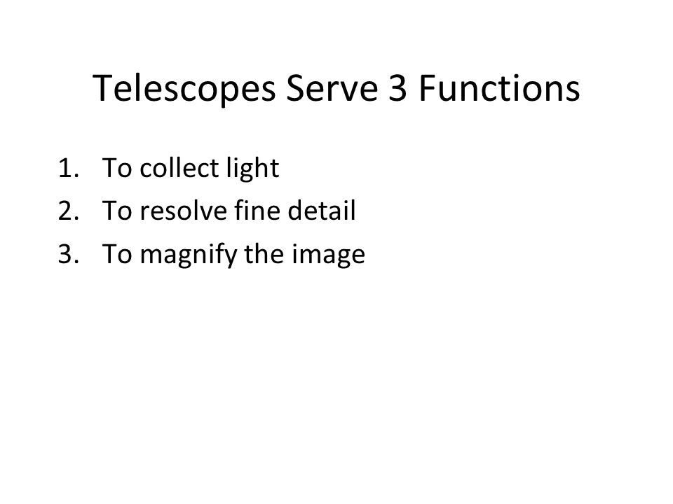 Telescopes Serve 3 Functions 1.To collect light 2.To resolve fine detail 3.To magnify the image