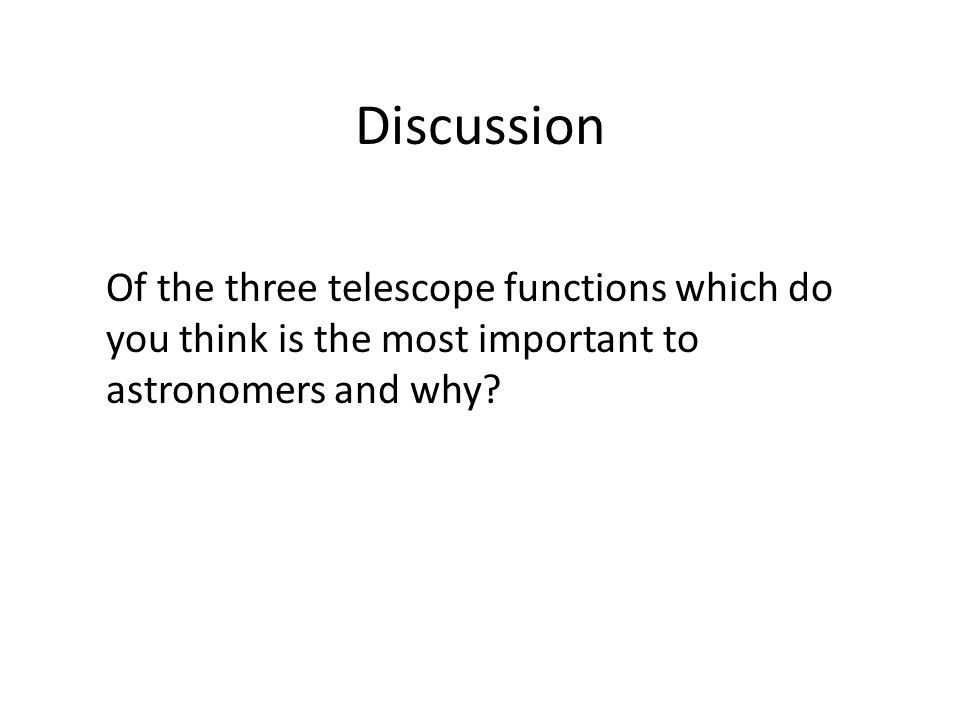 Discussion Of the three telescope functions which do you think is the most important to astronomers and why