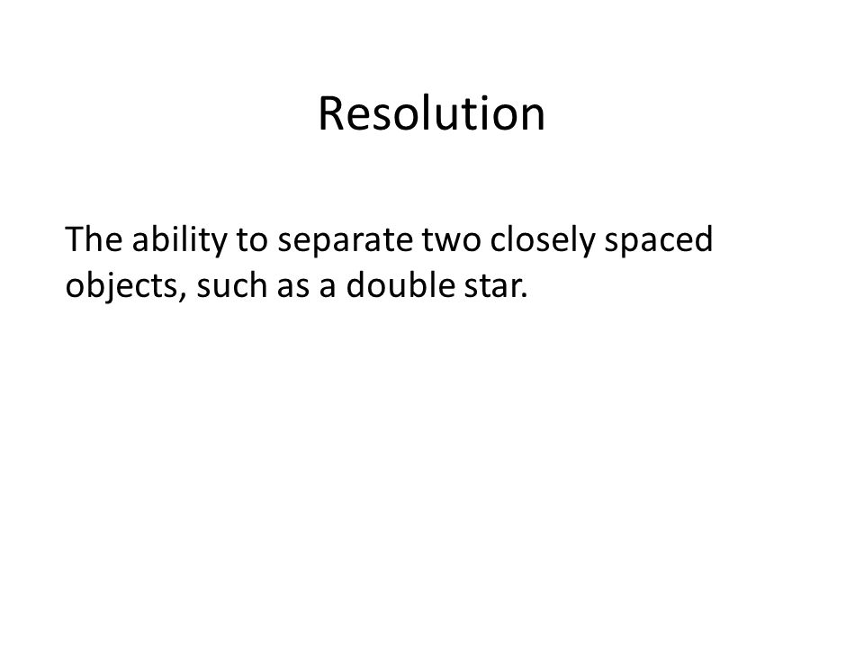 Resolution The ability to separate two closely spaced objects, such as a double star.