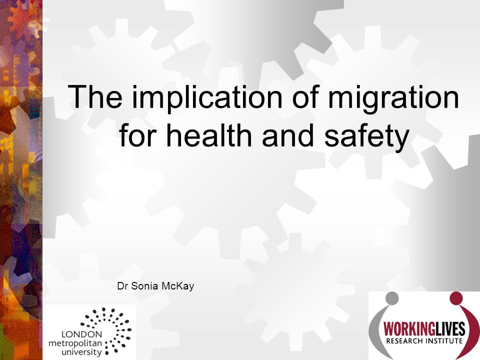 The implication of migration for health and safety Dr Sonia McKay