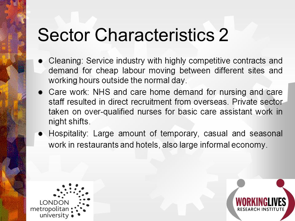 Sector Characteristics 2  Cleaning: Service industry with highly competitive contracts and demand for cheap labour moving between different sites and
