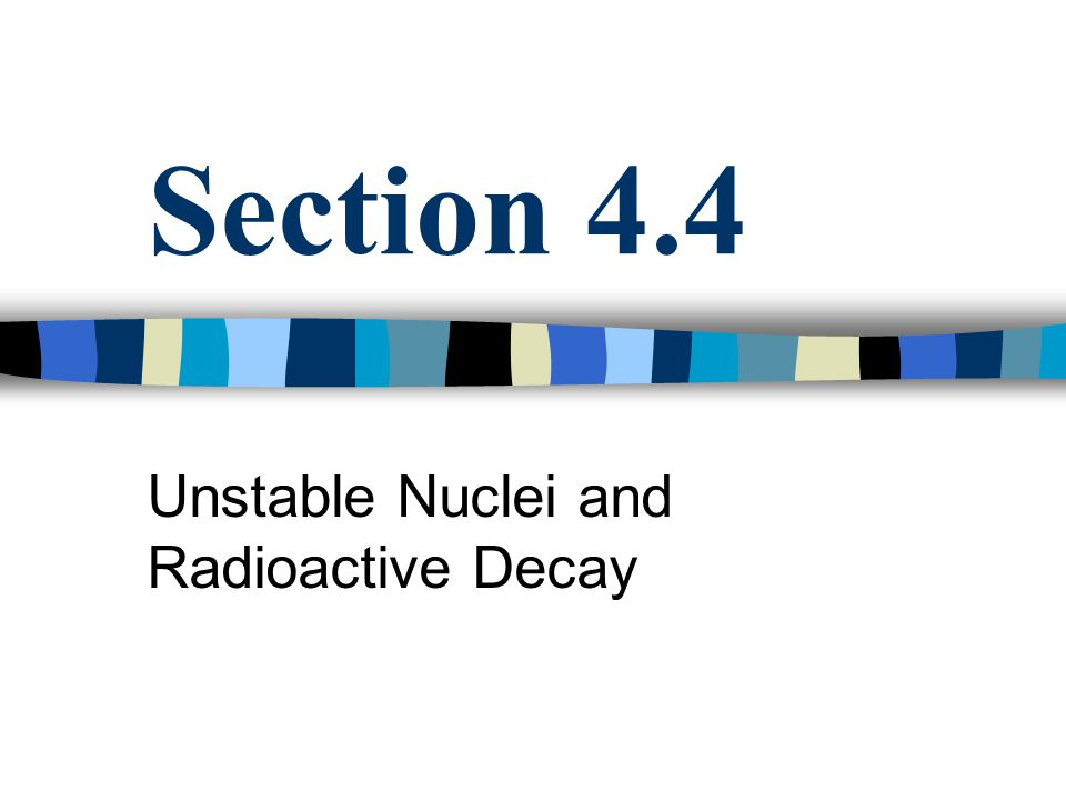 Objectives Explain relationship between unstable nuclei and radioactive decay Characterize alpha, beta, and gamma radiation in terms of mass and change