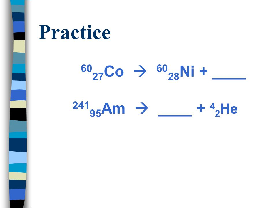 Practice Solution Complete the following nuclear reactions: 60 27 Co  60 28 Ni + 0 -1  241 95 Am  237 93 Np + 4 2 He