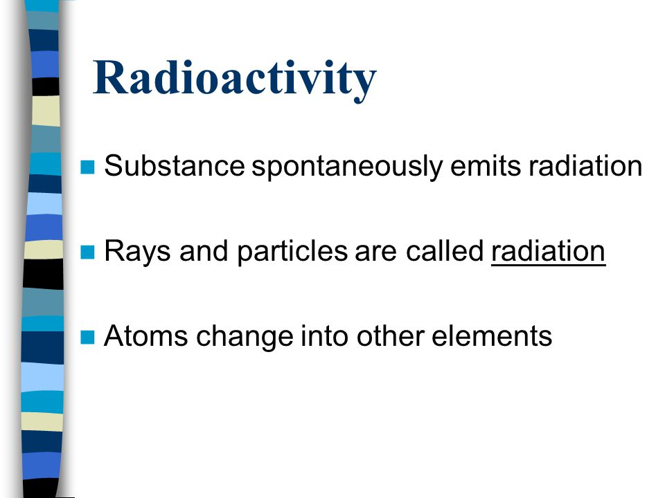 Unstable Systems Radioactivity occurs when an atom's nucleus is unstable Unstable systems gain stability by losing energy