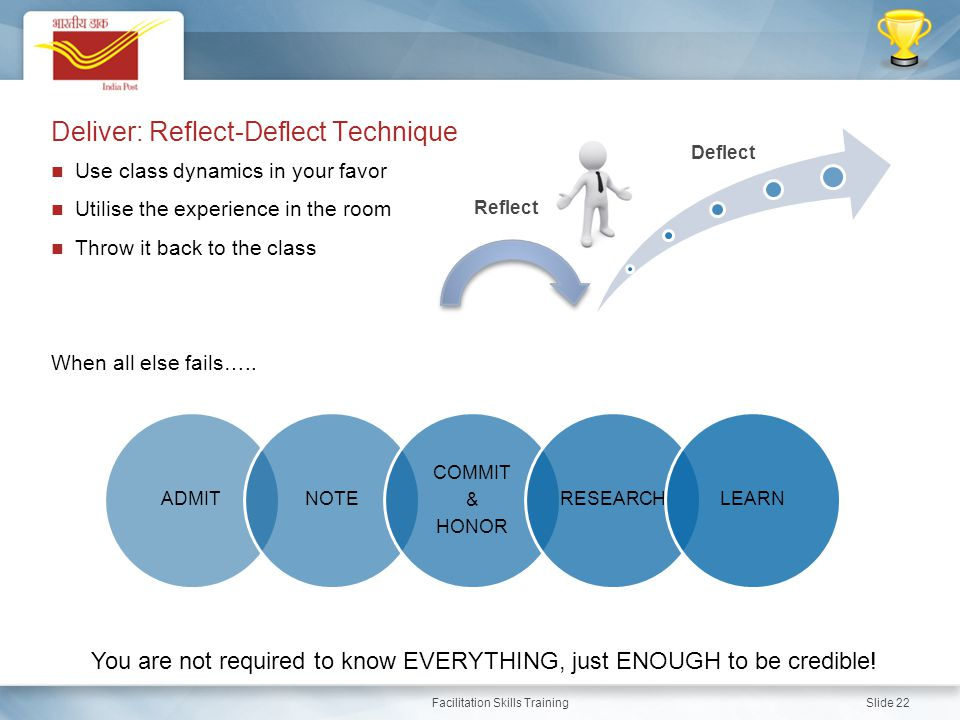Facilitation Skills Training Slide 22 Deliver: Reflect-Deflect Technique Use class dynamics in your favor Utilise the experience in the room Throw it