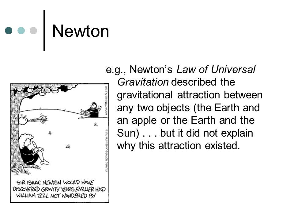 Newton e.g., Newton's Law of Universal Gravitation described the gravitational attraction between any two objects (the Earth and an apple or the Earth