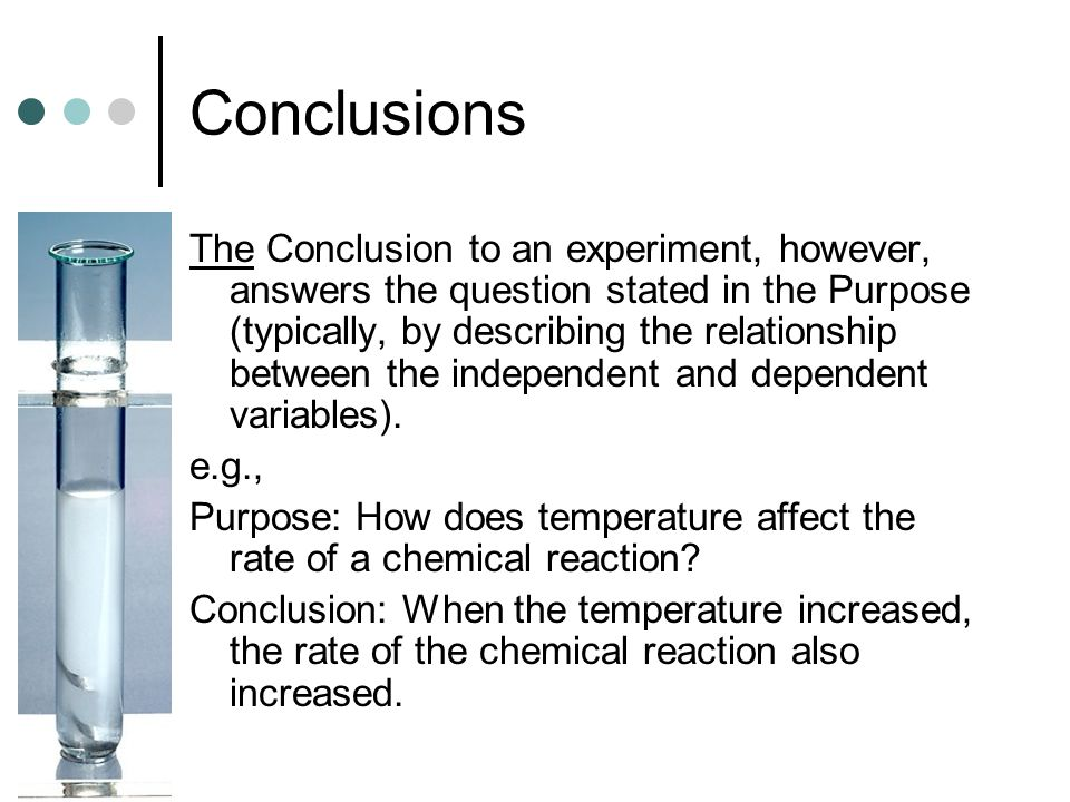 Conclusions The Conclusion to an experiment, however, answers the question stated in the Purpose (typically, by describing the relationship between the independent and dependent variables).
