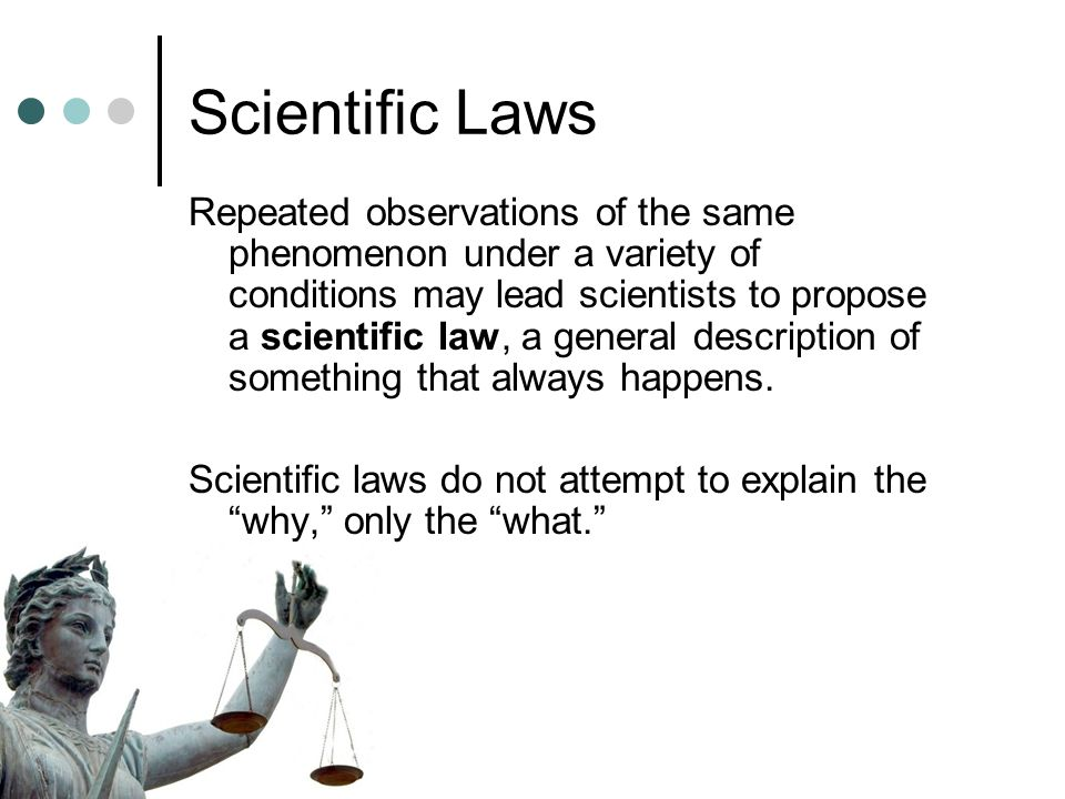 Scientific Laws Repeated observations of the same phenomenon under a variety of conditions may lead scientists to propose a scientific law, a general