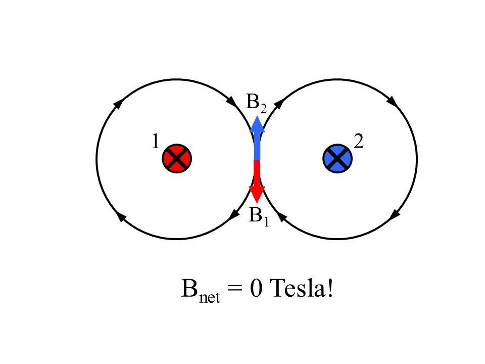 12 B1B1 B2B2 B net = 0 Tesla!