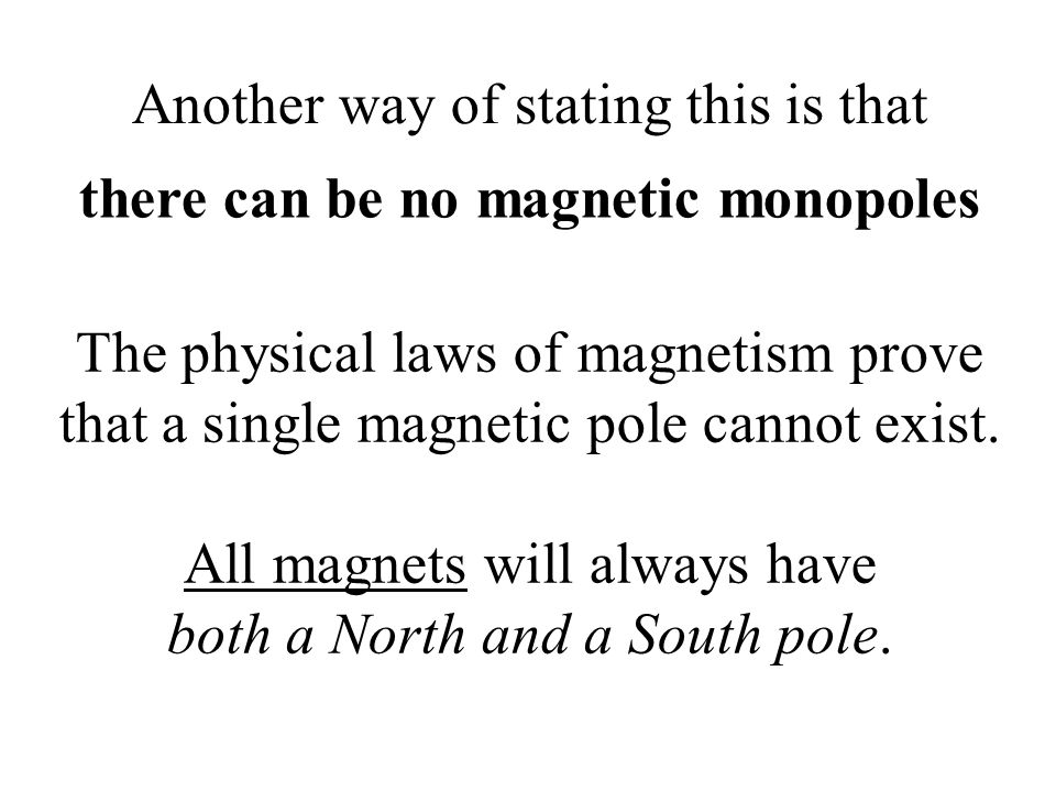 Another way of stating this is that there can be no magnetic monopoles The physical laws of magnetism prove that a single magnetic pole cannot exist.