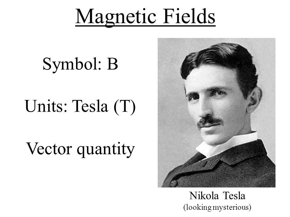 Magnetic Fields Symbol: B Units: Tesla (T) Vector quantity Nikola Tesla (looking mysterious)