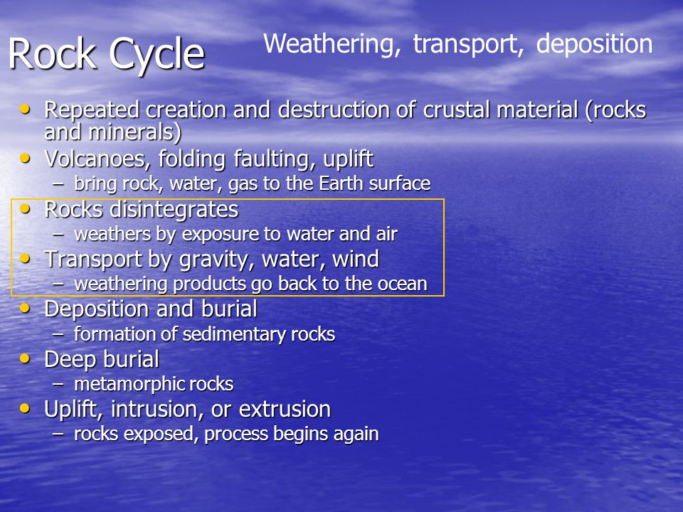 Rock Cycle Repeated creation and destruction of crustal material (rocks and minerals) Repeated creation and destruction of crustal material (rocks and minerals) Volcanoes, folding faulting, uplift Volcanoes, folding faulting, uplift –bring rock, water, gas to the Earth surface Rocks disintegrates Rocks disintegrates –weathers by exposure to water and air Transport by gravity, water, wind Transport by gravity, water, wind –weathering products go back to the ocean Deposition and burial Deposition and burial –formation of sedimentary rocks Deep burial Deep burial –metamorphic rocks Uplift, intrusion, or extrusion Uplift, intrusion, or extrusion –rocks exposed, process begins again Weathering, transport, deposition