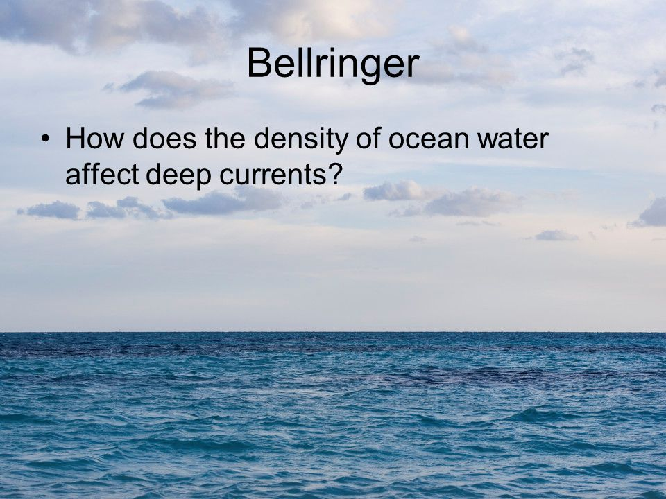 Bellringer How does the density of ocean water affect deep currents.