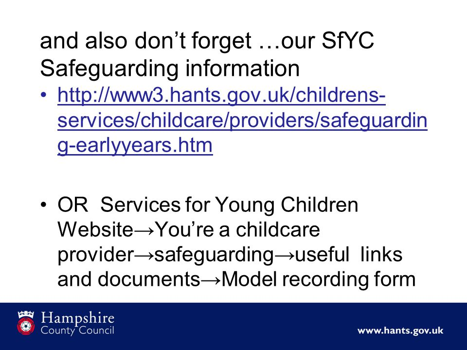 and also don't forget …our SfYC Safeguarding information http://www3.hants.gov.uk/childrens- services/childcare/providers/safeguardin g-earlyyears.htm OR Services for Young Children Website→You're a childcare provider→safeguarding→useful links and documents→Model recording form