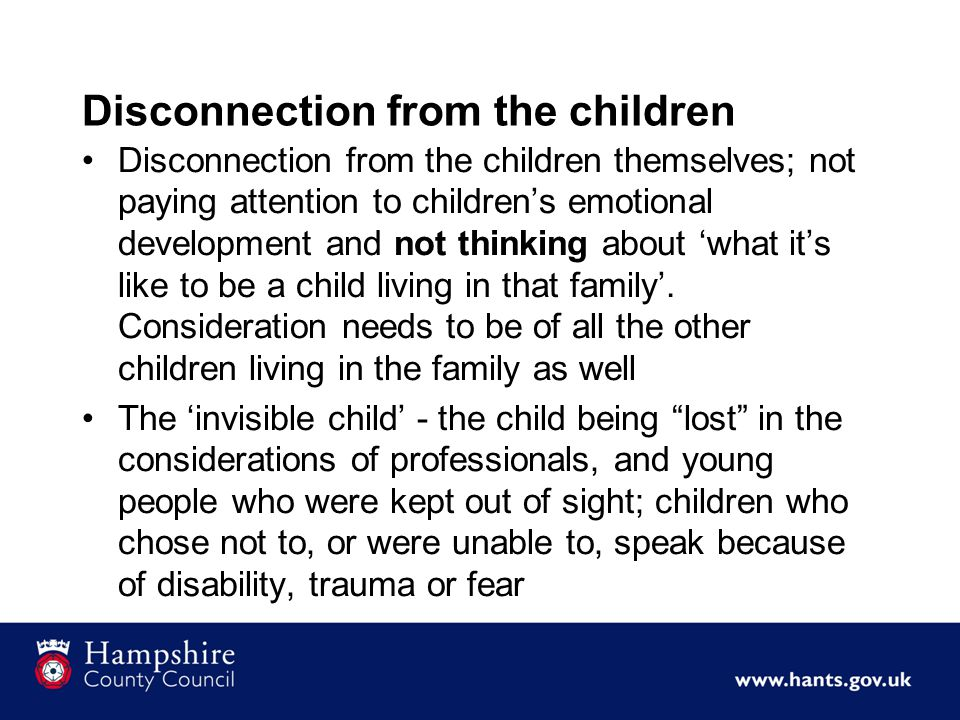 Disconnection from the children Disconnection from the children themselves; not paying attention to children's emotional development and not thinking about 'what it's like to be a child living in that family'.