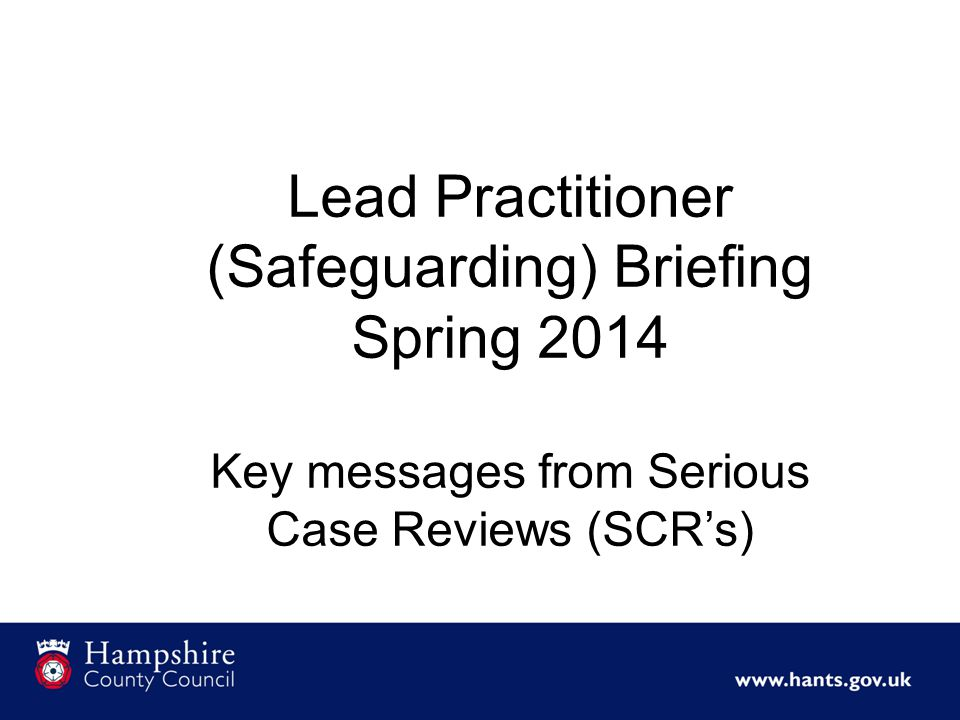 Lead Practitioner (Safeguarding) Briefing Spring 2014 Key messages from Serious Case Reviews (SCR's)