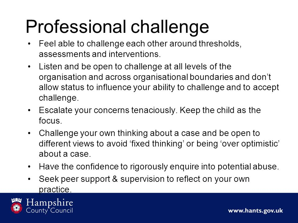 Professional challenge Feel able to challenge each other around thresholds, assessments and interventions.