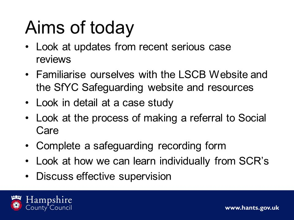 Aims of today Look at updates from recent serious case reviews Familiarise ourselves with the LSCB Website and the SfYC Safeguarding website and resources Look in detail at a case study Look at the process of making a referral to Social Care Complete a safeguarding recording form Look at how we can learn individually from SCR's Discuss effective supervision