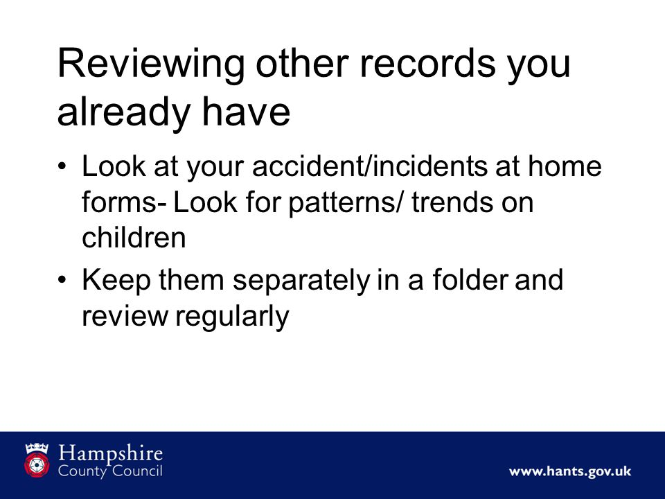 Reviewing other records you already have Look at your accident/incidents at home forms- Look for patterns/ trends on children Keep them separately in a folder and review regularly