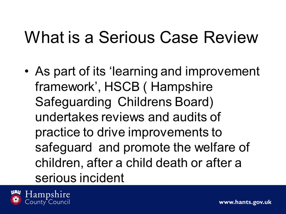 What is a Serious Case Review As part of its 'learning and improvement framework', HSCB ( Hampshire Safeguarding Childrens Board) undertakes reviews and audits of practice to drive improvements to safeguard and promote the welfare of children, after a child death or after a serious incident