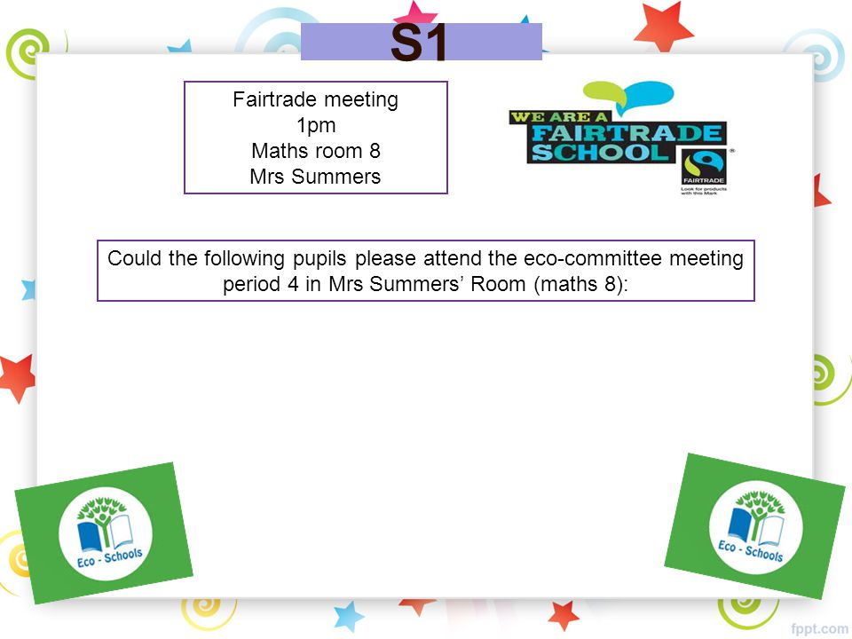 S1 Fairtrade meeting 1pm Maths room 8 Mrs Summers Could the following pupils please attend the eco-committee meeting period 4 in Mrs Summers' Room (ma