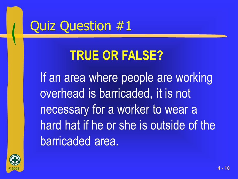 ©2008 4 - 10 Quiz Question #1 TRUE OR FALSE? If an area where people are working overhead is barricaded, it is not necessary for a worker to wear a ha