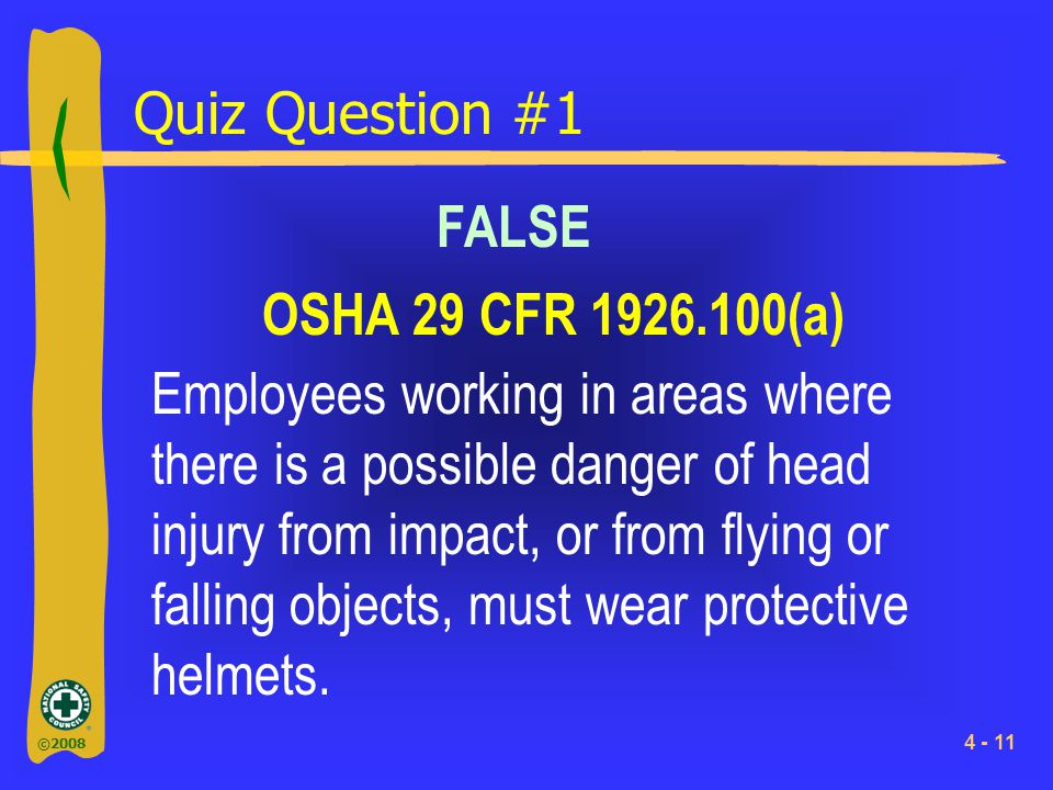 ©2008 4 - 11 Quiz Question #1 Employees working in areas where there is a possible danger of head injury from impact, or from flying or falling object
