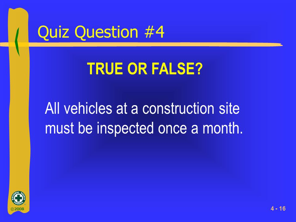 ©2008 4 - 16 Quiz Question #4 TRUE OR FALSE? All vehicles at a construction site must be inspected once a month.